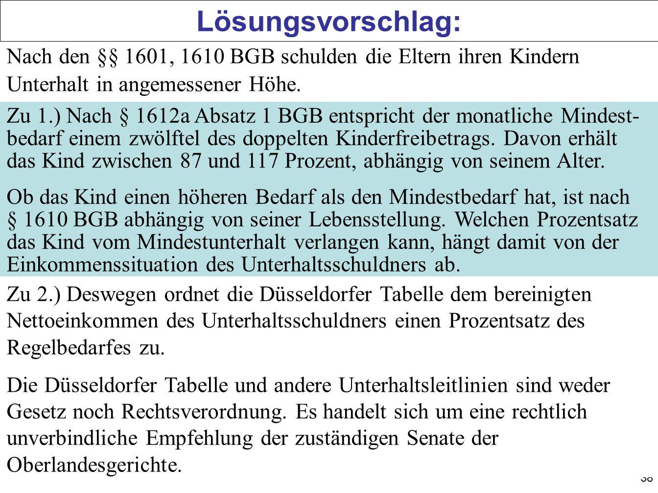 38 Lösungsvorschlag: Nach den §§ 1601, 1610 BGB schulden die Eltern ihren Kindern Unterhalt in angemessener Höhe.