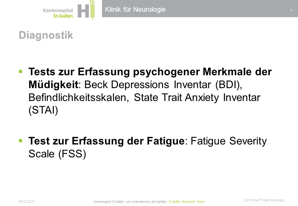 Klinik für Neurologie Diagnostik  Tests zur Erfassung psychogener Merkmale der Müdigkeit: Beck Depressions Inventar (BDI), Befindlichkeitsskalen, State Trait Anxiety Inventar (STAI)  Test zur Erfassung der Fatigue: Fatigue Severity Scale (FSS) 25.02.2015 Dominique Flügel/Neurologie 7