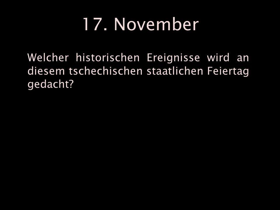 17. November Welcher historischen Ereignisse wird an diesem tschechischen staatlichen Feiertag gedacht?
