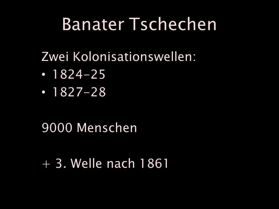 Banater Tschechen Zwei Kolonisationswellen: 1824-25 1827-28 9000 Menschen + 3. Welle nach 1861