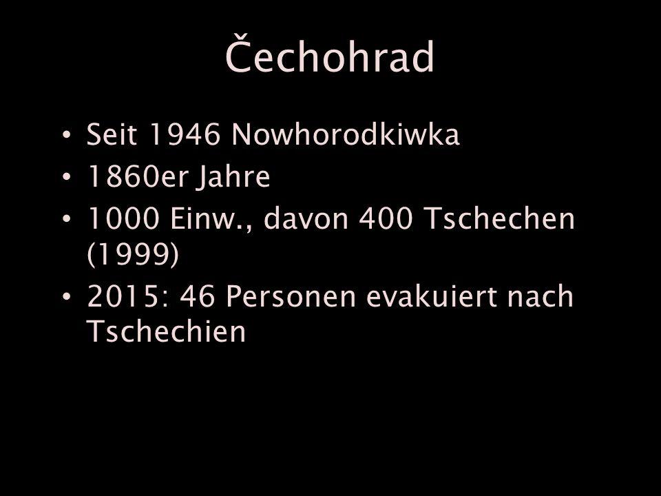 Čechohrad Seit 1946 Nowhorodkiwka 1860er Jahre 1000 Einw., davon 400 Tschechen (1999) 2015: 46 Personen evakuiert nach Tschechien