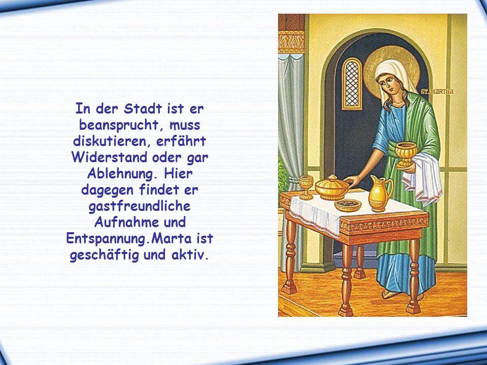 Wie viel Herzlichkeit schwingt in dieser Namenswiederholung mit: Marta, Marta! Das Haus in Bethanien, vor den Toren Jerusalems, ist für Jesus ein Ort,