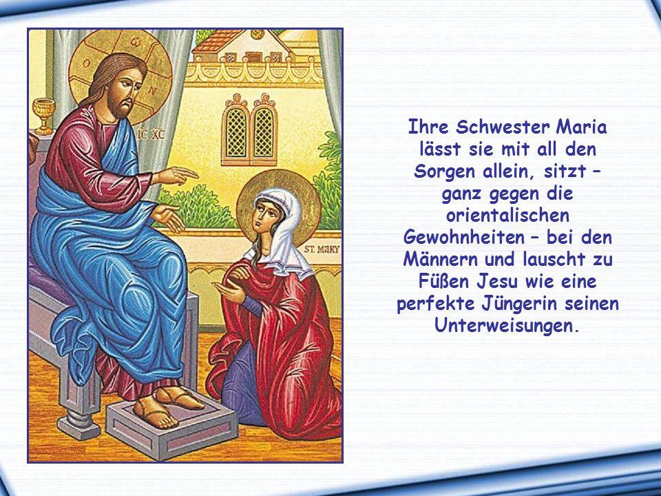 Ihre Schwester Maria lässt sie mit all den Sorgen allein, sitzt – ganz gegen die orientalischen Gewohnheiten – bei den Männern und lauscht zu Füßen Jesu wie eine perfekte Jüngerin seinen Unterweisungen.