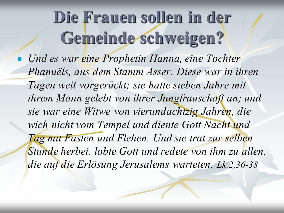 Die Frauen sollen in der Gemeinde schweigen? Und es war eine Prophetin Hanna, eine Tochter Phanuëls, aus dem Stamm Asser. Diese war in ihren Tagen wei