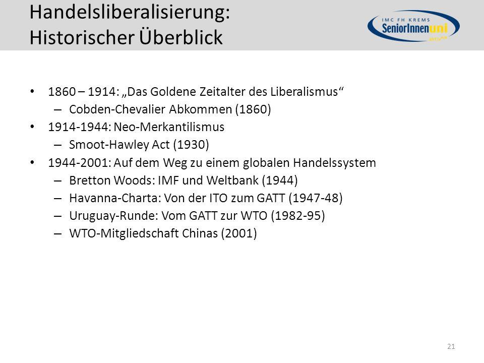 """Handelsliberalisierung: Historischer Überblick 1860 – 1914: """"Das Goldene Zeitalter des Liberalismus – Cobden-Chevalier Abkommen (1860) 1914-1944: Neo-Merkantilismus – Smoot-Hawley Act (1930) 1944-2001: Auf dem Weg zu einem globalen Handelssystem – Bretton Woods: IMF und Weltbank (1944) – Havanna-Charta: Von der ITO zum GATT (1947-48) – Uruguay-Runde: Vom GATT zur WTO (1982-95) – WTO-Mitgliedschaft Chinas (2001) 21"""