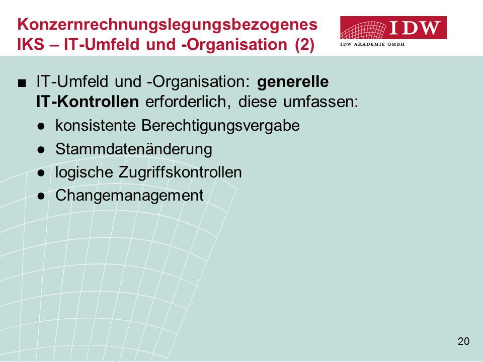 20 Konzernrechnungslegungsbezogenes IKS – IT-Umfeld und -Organisation (2) ■IT-Umfeld und -Organisation: generelle IT-Kontrollen erforderlich, diese um