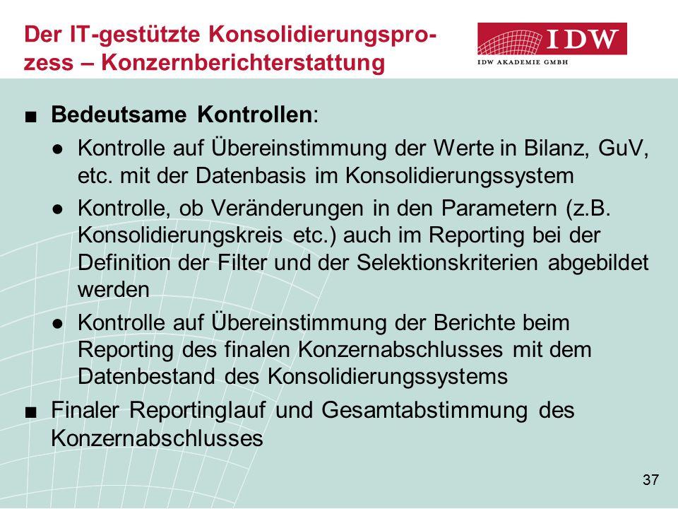 37 Der IT-gestützte Konsolidierungspro- zess – Konzernberichterstattung ■Bedeutsame Kontrollen: ●Kontrolle auf Übereinstimmung der Werte in Bilanz, Gu