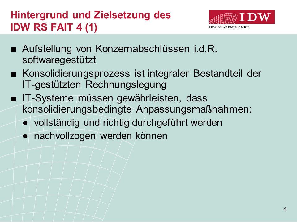 5 Hintergrund und Zielsetzung des IDW RS FAIT 4 (2) IDW RS FAIT 4 konkretisiert die aus den §§ 290 – 315 a HGB resultierenden Anforderungen an IT- gestützte Konsolidierungs- prozesse veranschaulicht die Ordnungsmäßigkeits- und Sicherheitsanforderungen gem.