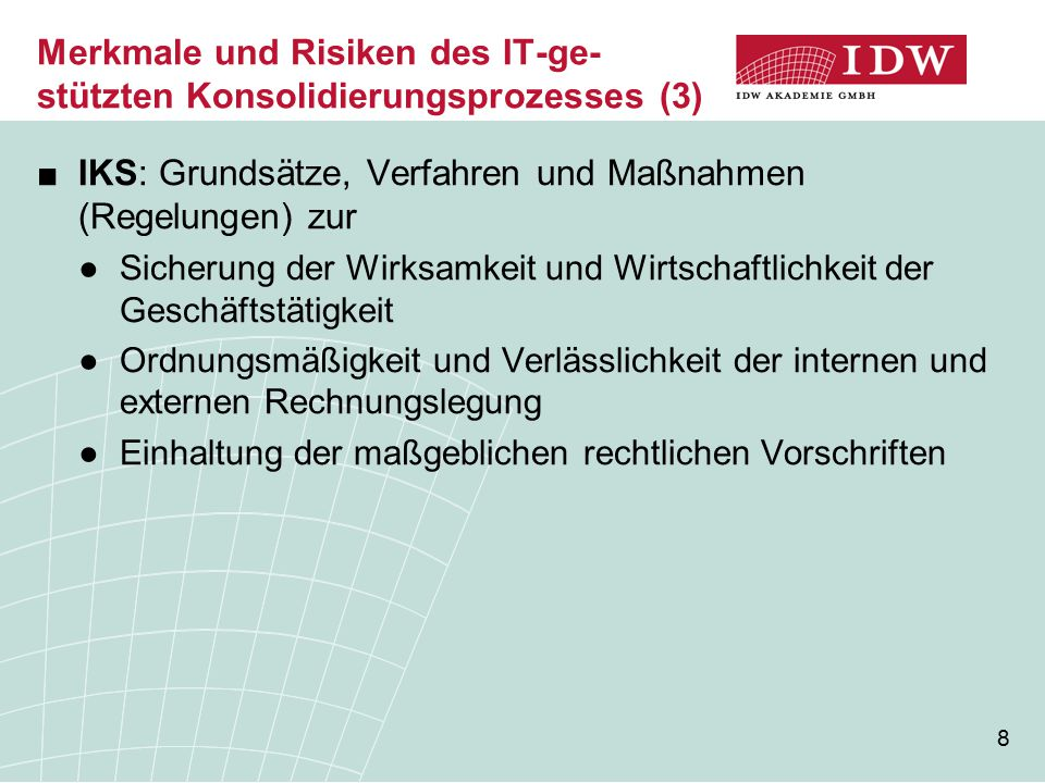 8 Merkmale und Risiken des IT-ge- stützten Konsolidierungsprozesses (3) ■IKS: Grundsätze, Verfahren und Maßnahmen (Regelungen) zur ●Sicherung der Wirk