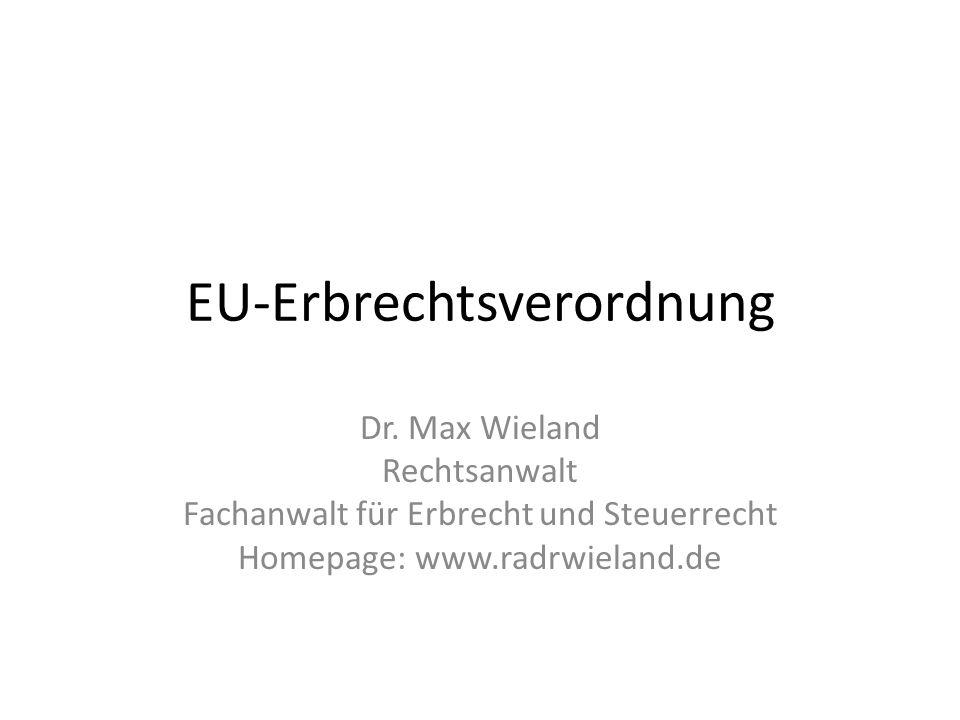 EU-Erbrechtsverordnung Dr. Max Wieland Rechtsanwalt Fachanwalt für Erbrecht und Steuerrecht Homepage: www.radrwieland.de
