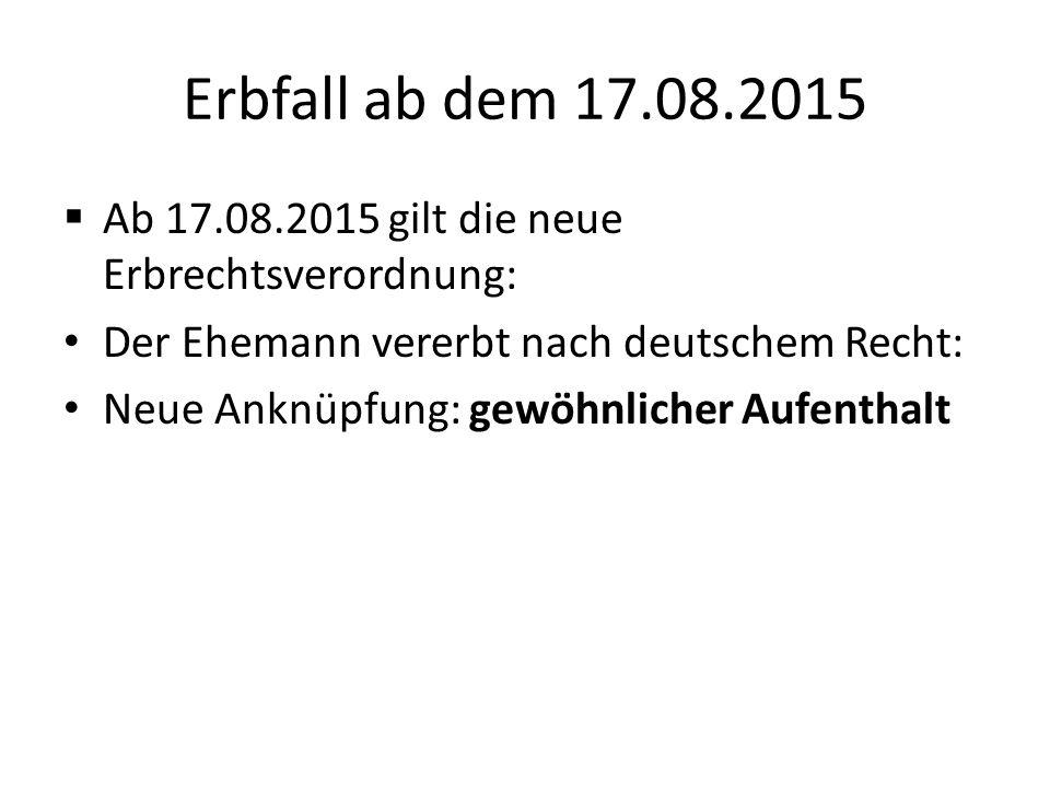 Erbfall ab dem 17.08.2015  Ab 17.08.2015 gilt die neue Erbrechtsverordnung: Der Ehemann vererbt nach deutschem Recht: Neue Anknüpfung: gewöhnlicher A