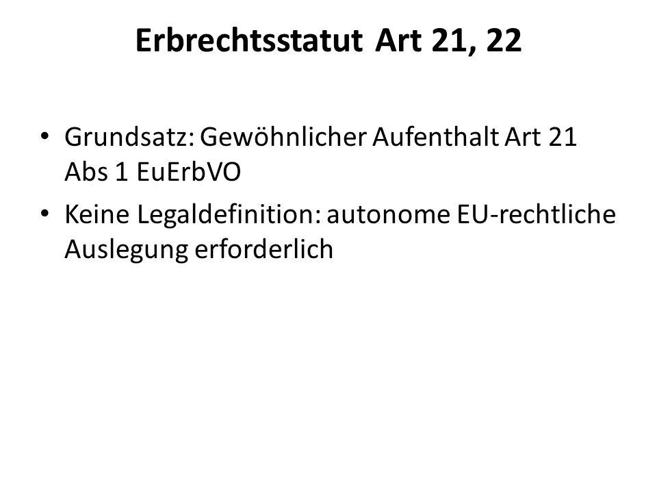 Erbrechtsstatut Art 21, 22 Grundsatz: Gewöhnlicher Aufenthalt Art 21 Abs 1 EuErbVO Keine Legaldefinition: autonome EU-rechtliche Auslegung erforderlic
