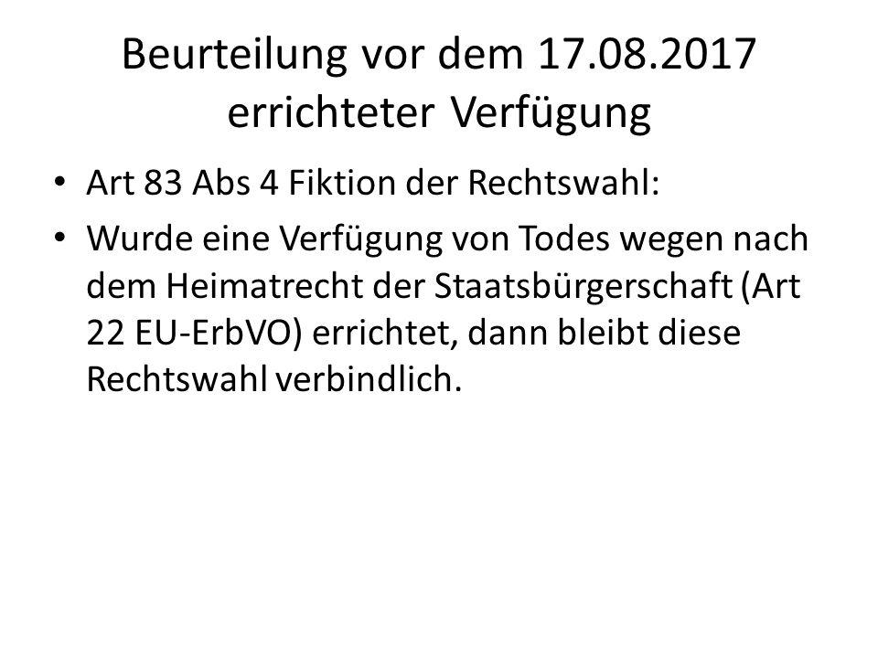 Beurteilung vor dem 17.08.2017 errichteter Verfügung Art 83 Abs 4 Fiktion der Rechtswahl: Wurde eine Verfügung von Todes wegen nach dem Heimatrecht de