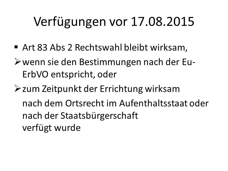 Verfügungen vor 17.08.2015  Art 83 Abs 2 Rechtswahl bleibt wirksam,  wenn sie den Bestimmungen nach der Eu- ErbVO entspricht, oder  zum Zeitpunkt d
