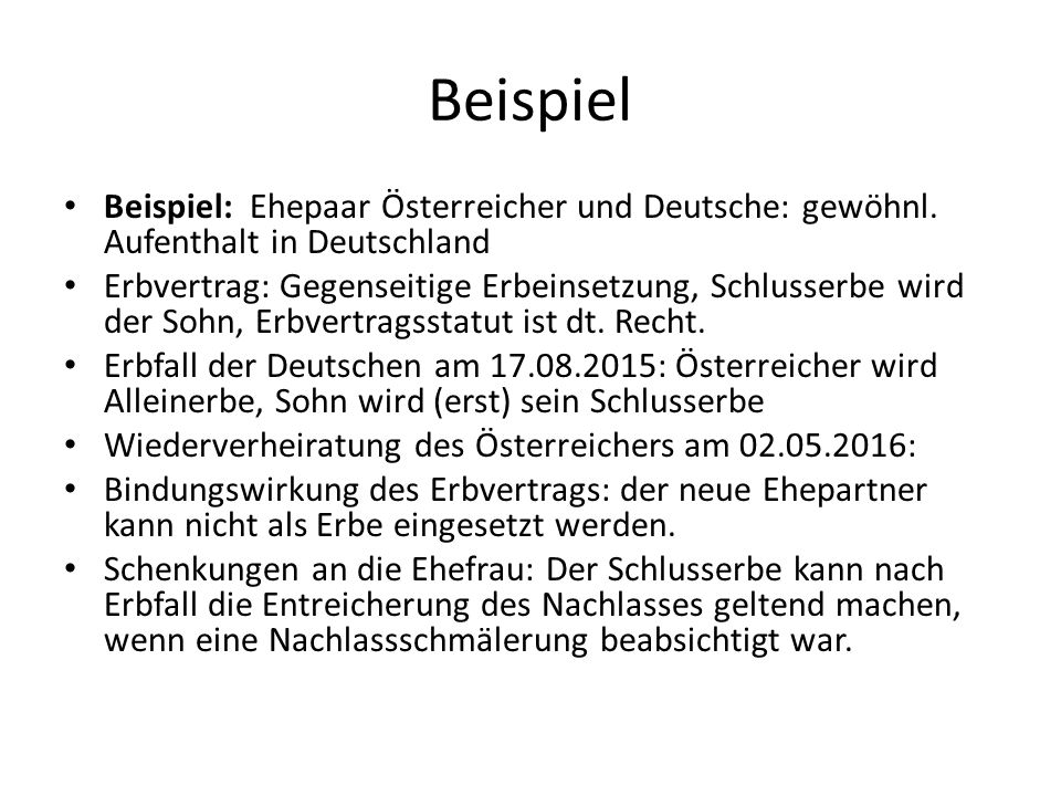 Beispiel Beispiel: Ehepaar Österreicher und Deutsche: gewöhnl. Aufenthalt in Deutschland Erbvertrag: Gegenseitige Erbeinsetzung, Schlusserbe wird der