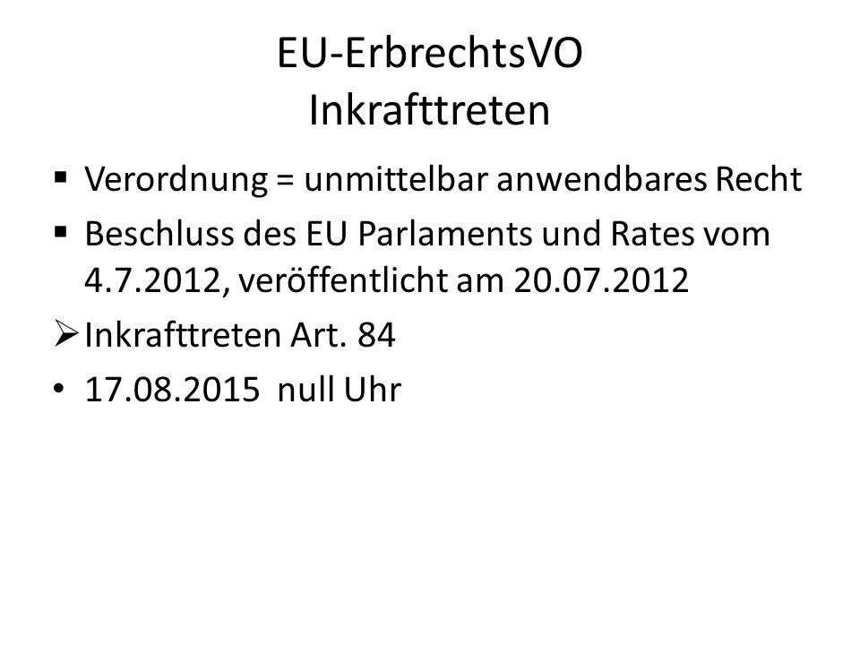 EU-ErbrechtsVO Inkrafttreten  Verordnung = unmittelbar anwendbares Recht  Beschluss des EU Parlaments und Rates vom 4.7.2012, veröffentlicht am 20.0