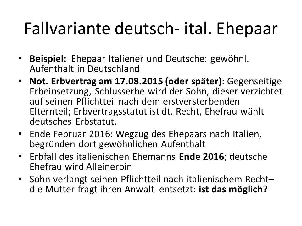 Fallvariante deutsch- ital. Ehepaar Beispiel: Ehepaar Italiener und Deutsche: gewöhnl. Aufenthalt in Deutschland Not. Erbvertrag am 17.08.2015 (oder s