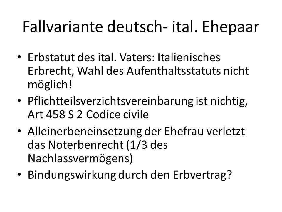 Fallvariante deutsch- ital. Ehepaar Erbstatut des ital. Vaters: Italienisches Erbrecht, Wahl des Aufenthaltsstatuts nicht möglich! Pflichtteilsverzich
