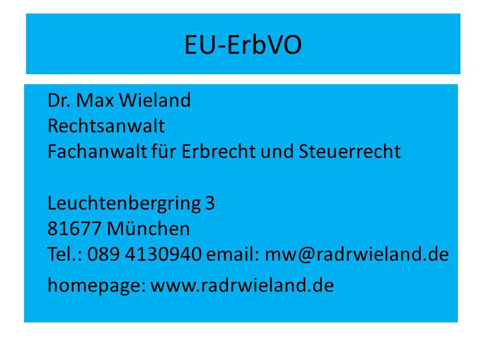 EU-ErbVO Dr. Max Wieland Rechtsanwalt Fachanwalt für Erbrecht und Steuerrecht Leuchtenbergring 3 81677 München Tel.: 089 4130940 email: mw@radrwieland