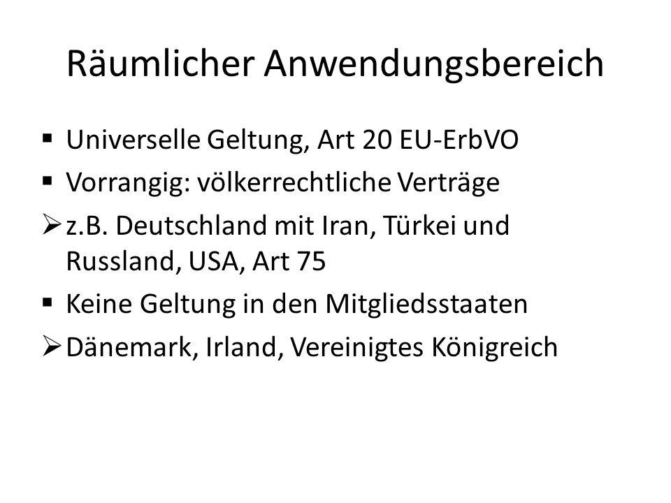 Räumlicher Anwendungsbereich  Universelle Geltung, Art 20 EU-ErbVO  Vorrangig: völkerrechtliche Verträge  z.B. Deutschland mit Iran, Türkei und Rus