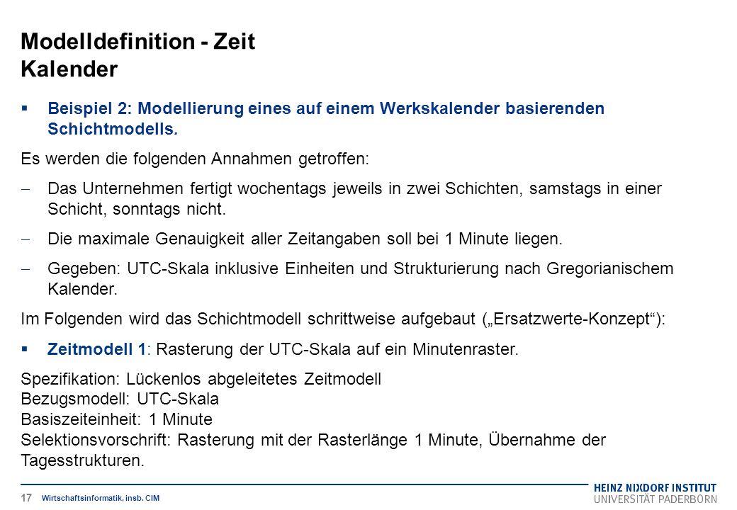 Modelldefinition - Zeit Kalender Wirtschaftsinformatik, insb. CIM  Beispiel 2: Modellierung eines auf einem Werkskalender basierenden Schichtmodells.