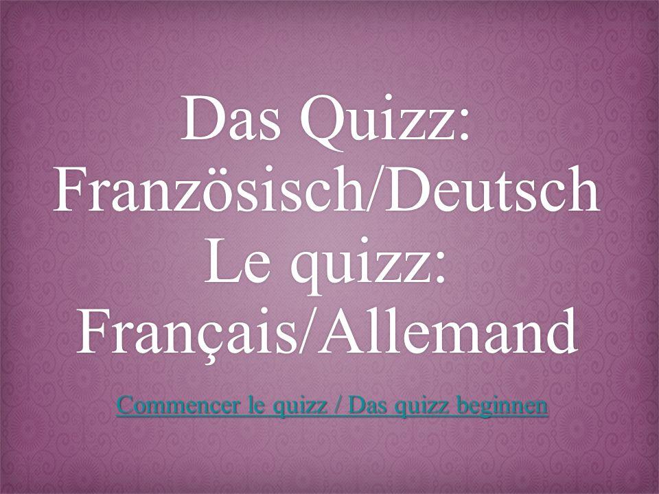 Das Quizz: Französisch/Deutsch Le quizz: Français/Allemand Commencer le quizz / Das quizz beginnen Commencer le quizz / Das quizz beginnen