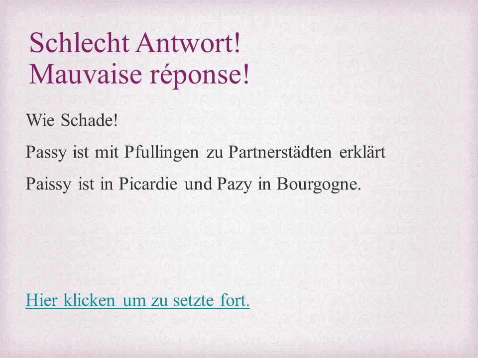 Schlecht Antwort! Mauvaise réponse! Wie Schade! Passy ist mit Pfullingen zu Partnerstädten erklärt Paissy ist in Picardie und Pazy in Bourgogne. Hier