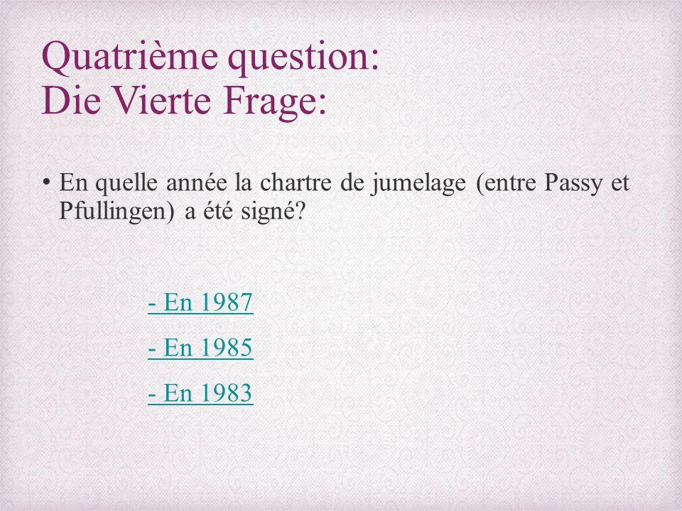 Quatrième question: Die Vierte Frage: En quelle année la chartre de jumelage (entre Passy et Pfullingen) a été signé? - En 1987 - En 1985 - En 1983