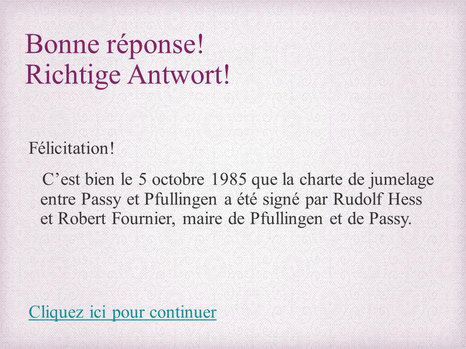 Bonne réponse! Richtige Antwort! Félicitation! C'est bien le 5 octobre 1985 que la charte de jumelage entre Passy et Pfullingen a été signé par Rudolf