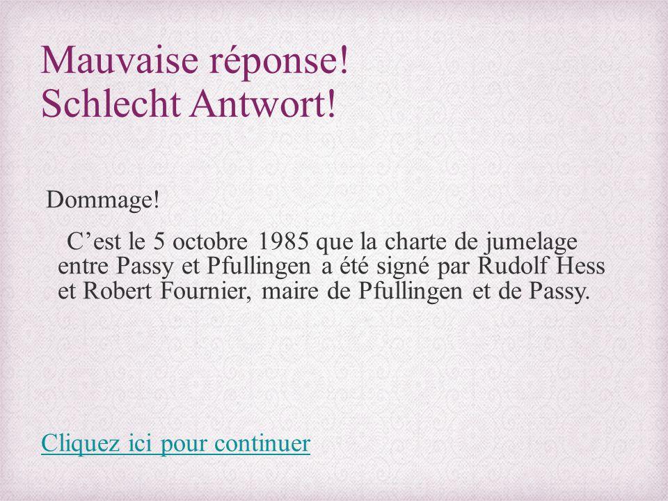 Mauvaise réponse! Schlecht Antwort! Dommage! C'est le 5 octobre 1985 que la charte de jumelage entre Passy et Pfullingen a été signé par Rudolf Hess e
