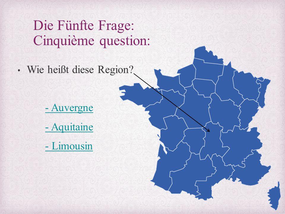 Die Fünfte Frage: Cinquième question: Wie heißt diese Region? - Auvergne - Aquitaine - Limousin