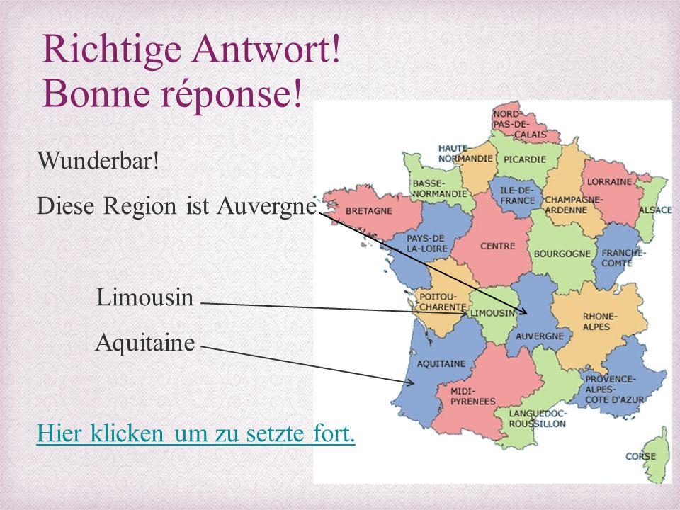 Richtige Antwort! Bonne réponse! Wunderbar! Diese Region ist Auvergne Limousin Aquitaine Hier klicken um zu setzte fort.