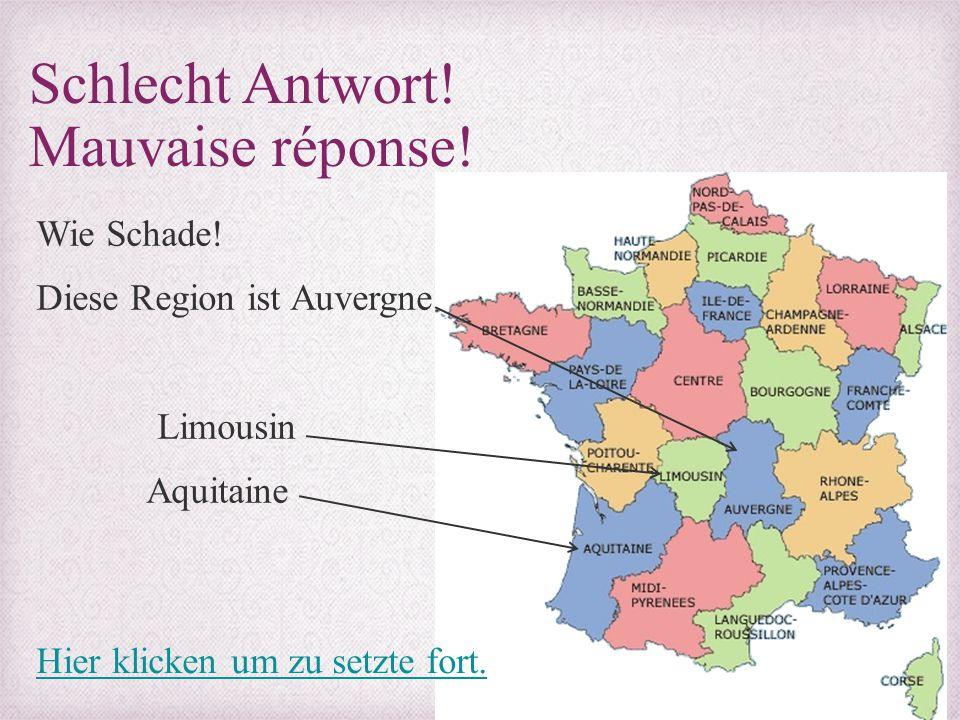 Schlecht Antwort! Mauvaise réponse! Wie Schade! Diese Region ist Auvergne Limousin Aquitaine Hier klicken um zu setzte fort.