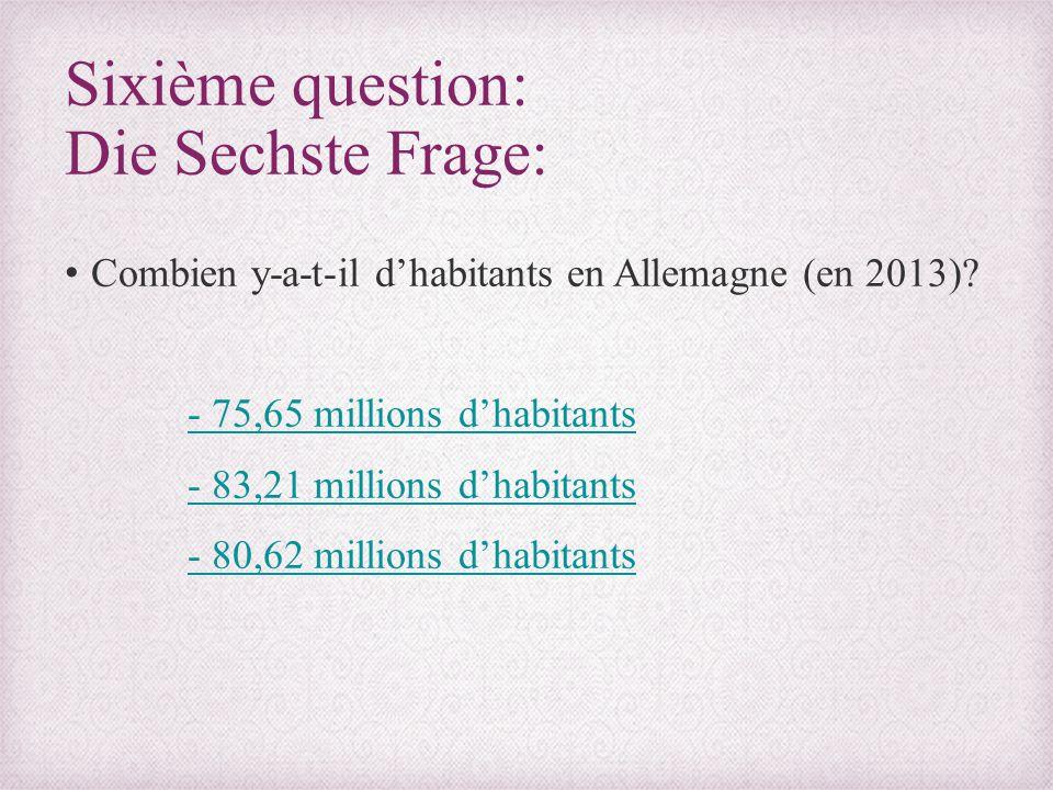 Sixième question: Die Sechste Frage: Combien y-a-t-il d'habitants en Allemagne (en 2013)? - 75,65 millions d'habitants - 83,21 millions d'habitants -