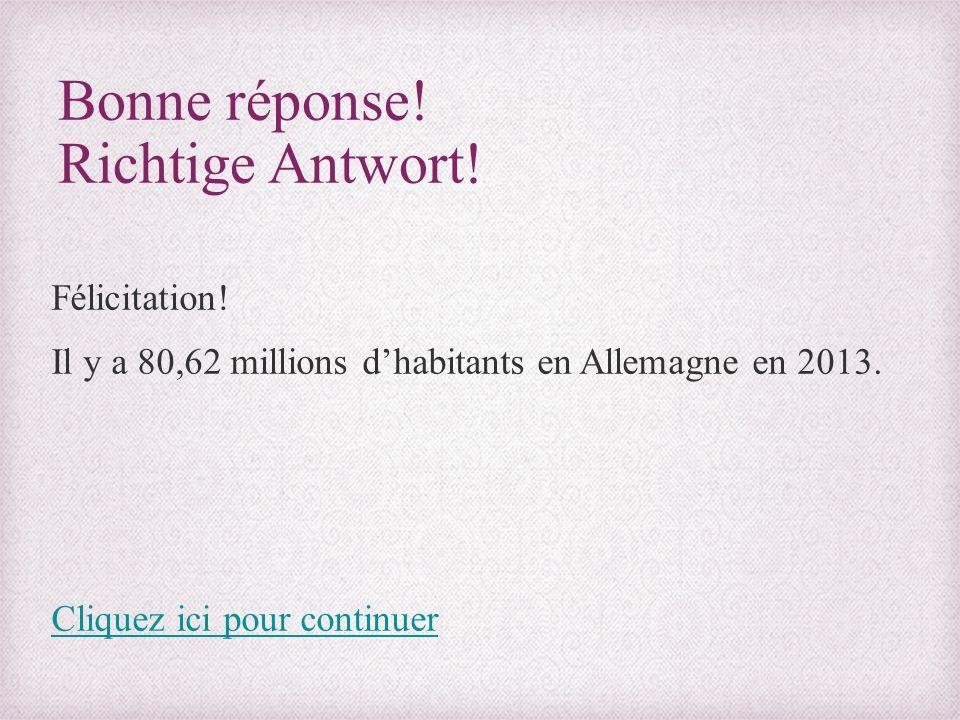 Bonne réponse! Richtige Antwort! Félicitation! Il y a 80,62 millions d'habitants en Allemagne en 2013. Cliquez ici pour continuer
