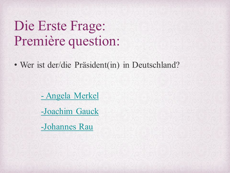 Die Erste Frage: Première question: Wer ist der/die Präsident(in) in Deutschland? - Angela Merkel -Joachim Gauck -Johannes Rau