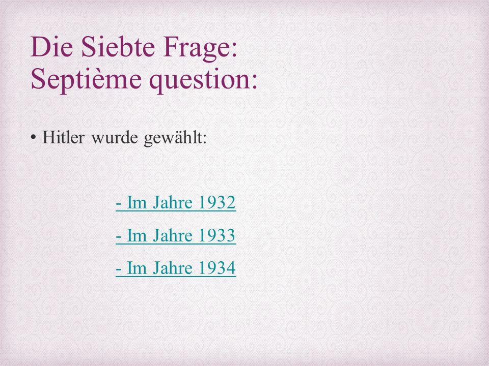 Die Siebte Frage: Septième question: Hitler wurde gewählt: - Im Jahre 1932 - Im Jahre 1933 - Im Jahre 1934