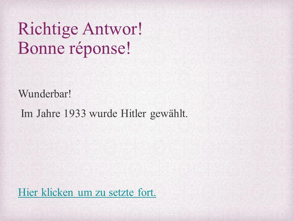 Richtige Antwor! Bonne réponse! Wunderbar! Im Jahre 1933 wurde Hitler gewählt. Hier klicken um zu setzte fort.