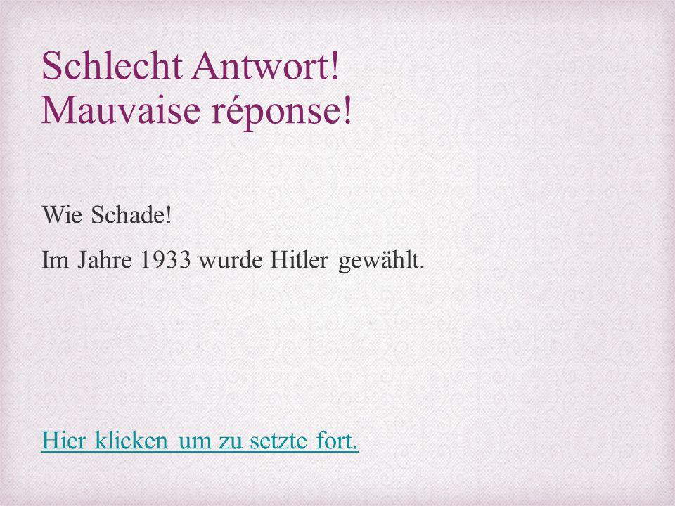 Schlecht Antwort! Mauvaise réponse! Wie Schade! Im Jahre 1933 wurde Hitler gewählt. Hier klicken um zu setzte fort.