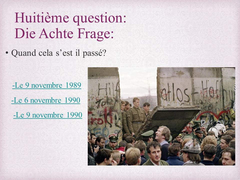 Huitième question: Die Achte Frage: Quand cela s'est il passé? -Le 9 novembre 1989 -Le 6 novembre 1990 -Le 9 novembre 1990