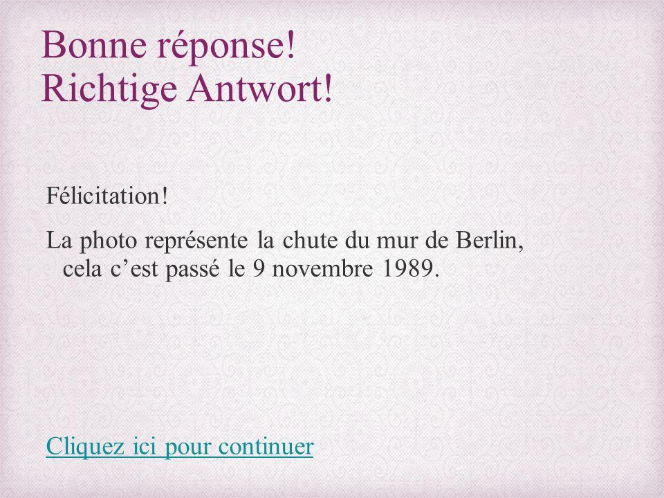 Bonne réponse! Richtige Antwort! Félicitation! La photo représente la chute du mur de Berlin, cela c'est passé le 9 novembre 1989. Cliquez ici pour co