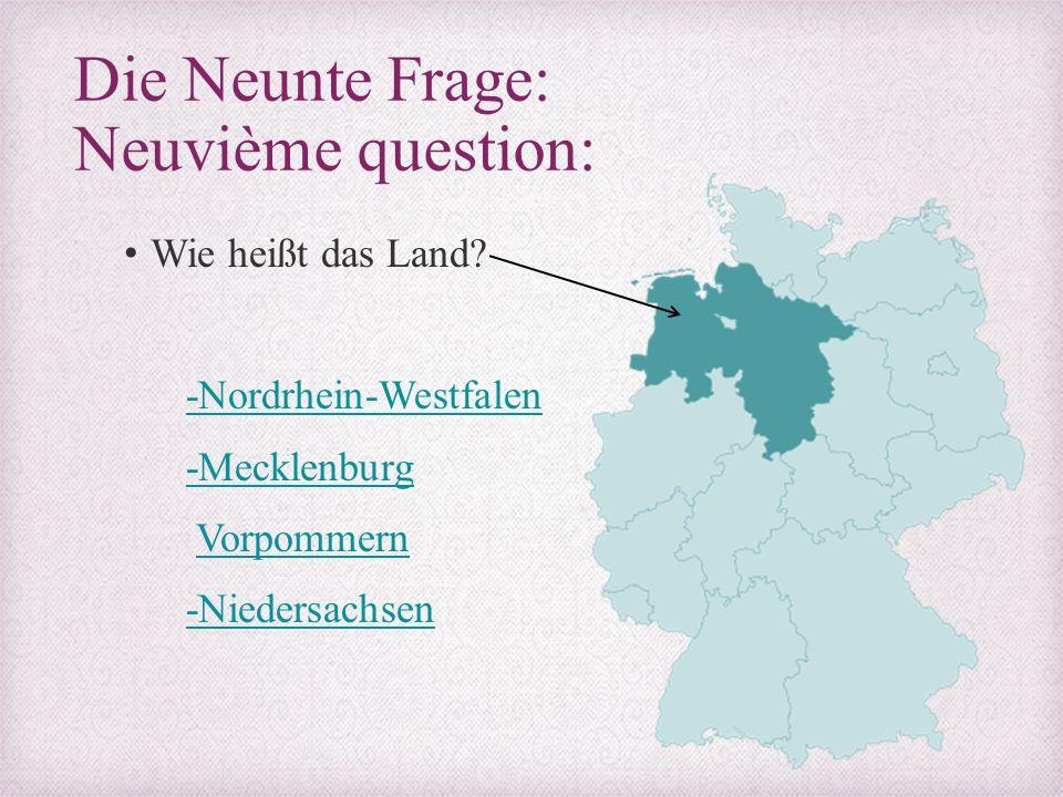 Die Neunte Frage: Neuvième question: Wie heißt das Land? -Nordrhein-Westfalen -Mecklenburg Vorpommern -Niedersachsen