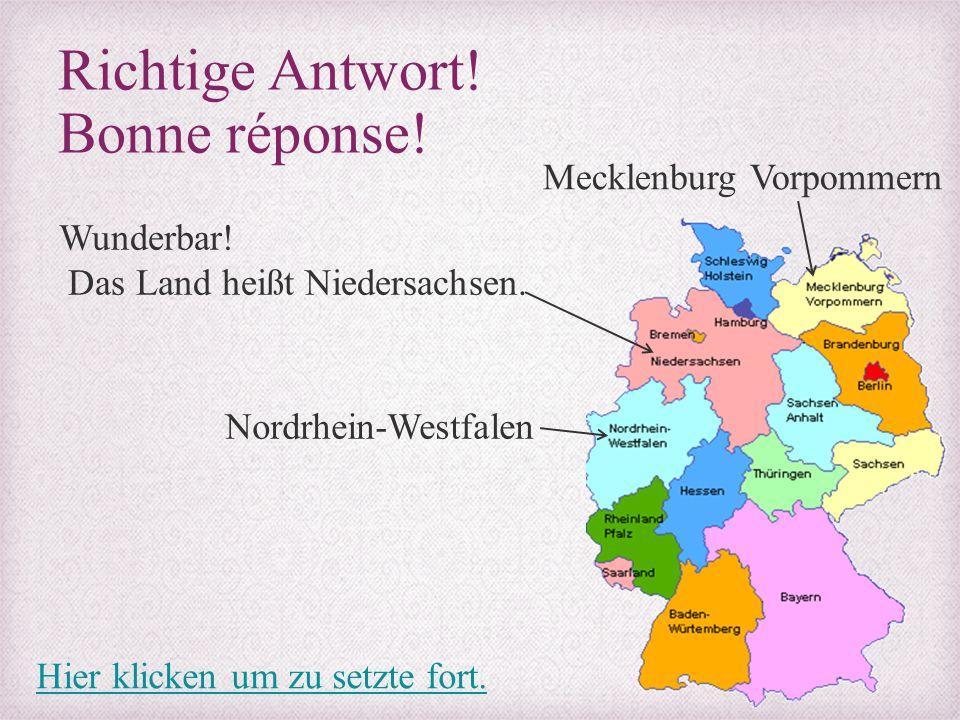 Richtige Antwort! Bonne réponse! Wunderbar! Das Land heißt Niedersachsen. Mecklenburg Vorpommern Nordrhein-Westfalen Hier klicken um zu setzte fort.
