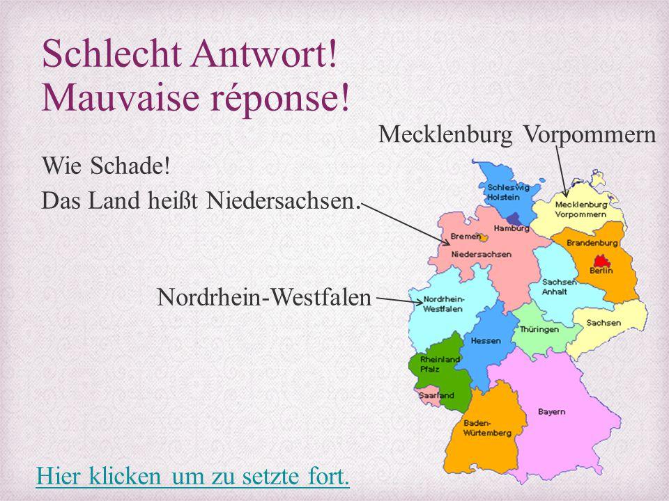 Schlecht Antwort! Mauvaise réponse! Wie Schade! Das Land heißt Niedersachsen. Mecklenburg Vorpommern Nordrhein-Westfalen Hier klicken um zu setzte for