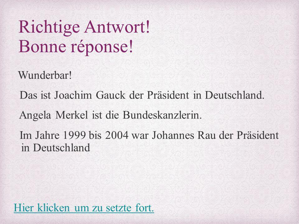 Richtige Antwort! Bonne réponse! Wunderbar! Das ist Joachim Gauck der Präsident in Deutschland. Angela Merkel ist die Bundeskanzlerin. Im Jahre 1999 b