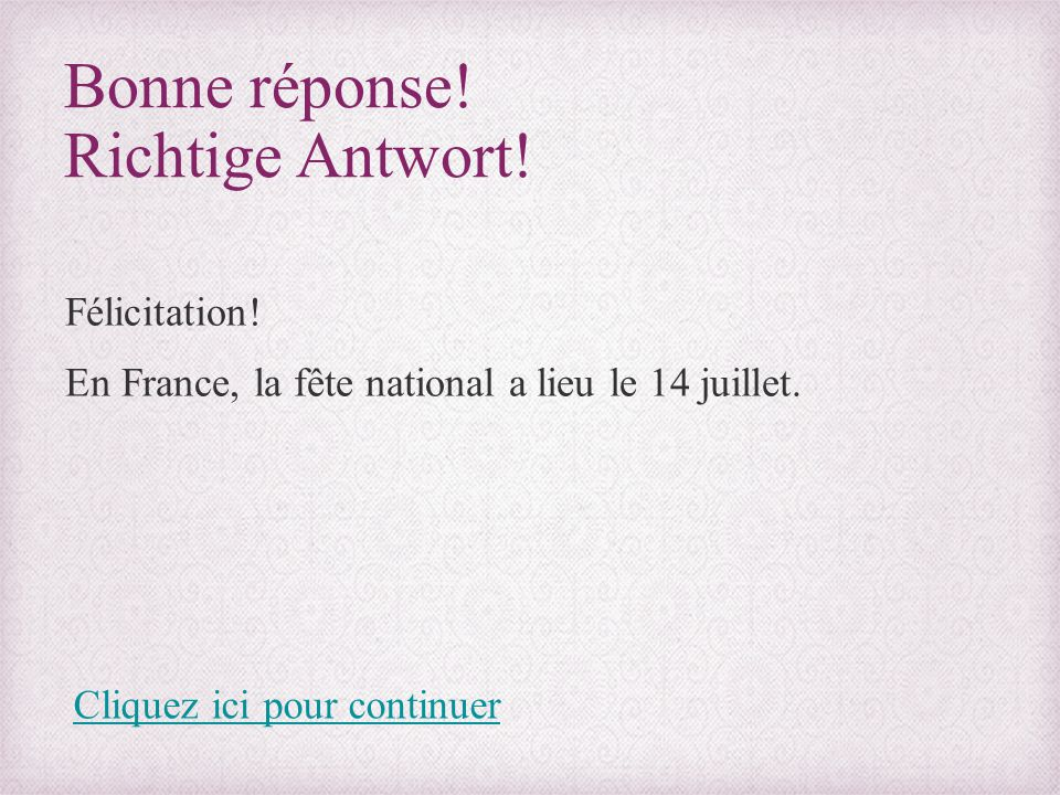 Bonne réponse! Richtige Antwort! Félicitation! En France, la fête national a lieu le 14 juillet. Cliquez ici pour continuer