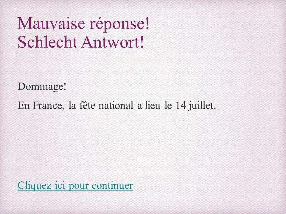 Mauvaise réponse! Schlecht Antwort! Dommage! En France, la fête national a lieu le 14 juillet. Cliquez ici pour continuer