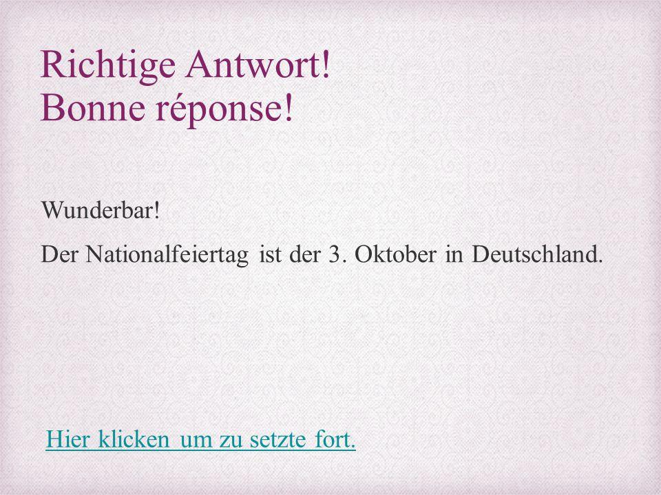 Richtige Antwort! Bonne réponse! Wunderbar! Der Nationalfeiertag ist der 3. Oktober in Deutschland. Hier klicken um zu setzte fort.