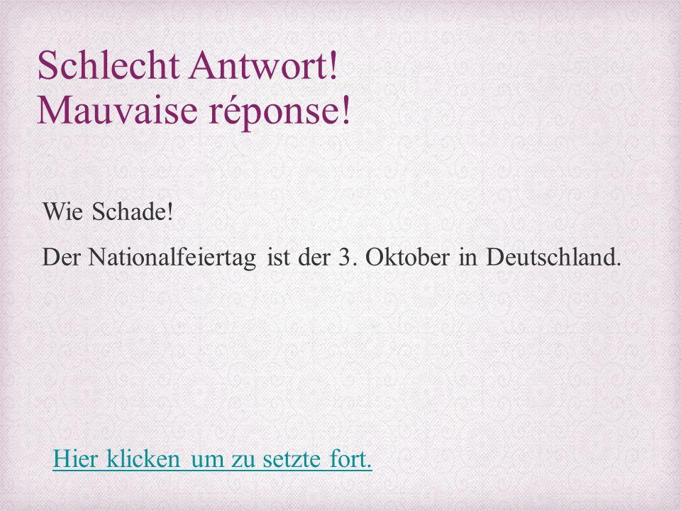 Schlecht Antwort! Mauvaise réponse! Wie Schade! Der Nationalfeiertag ist der 3. Oktober in Deutschland. Hier klicken um zu setzte fort.