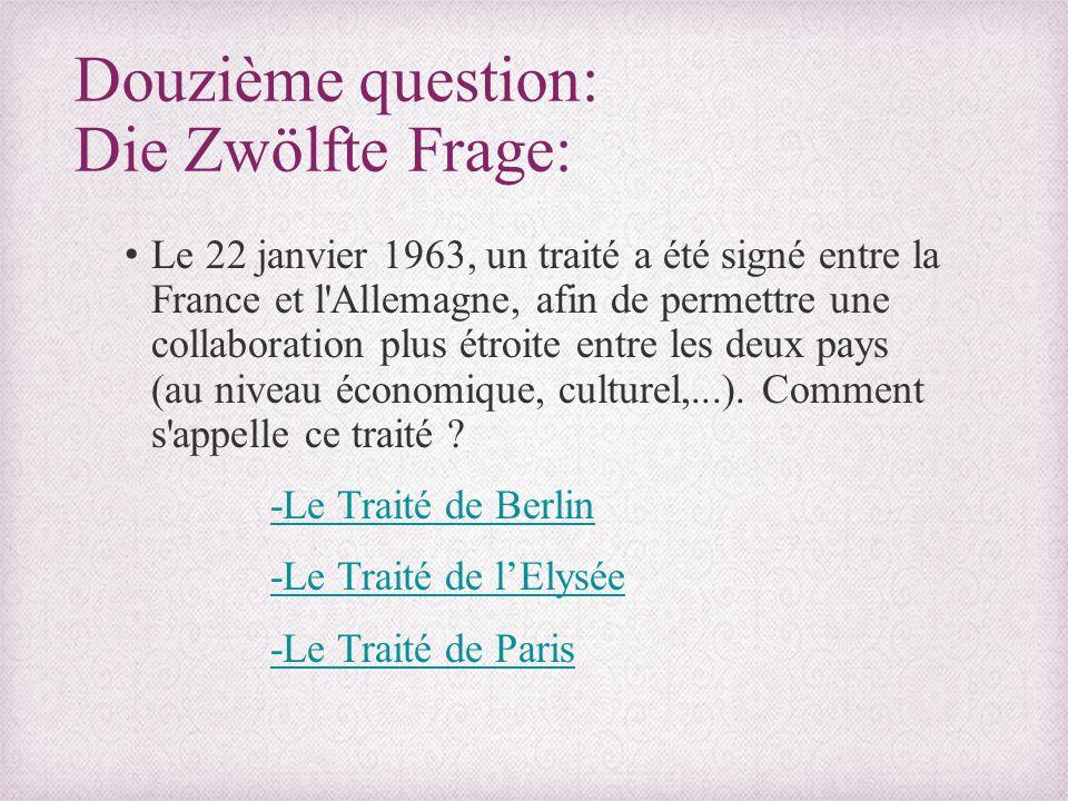 Douzième question: Die Zwölfte Frage: Le 22 janvier 1963, un traité a été signé entre la France et l'Allemagne, afin de permettre une collaboration pl